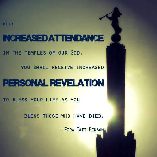 With increased attendance in the Temples of our God. You shall recieve increased personal revelation to bless your life as you bless those who have died - Ezra Taft Benson
