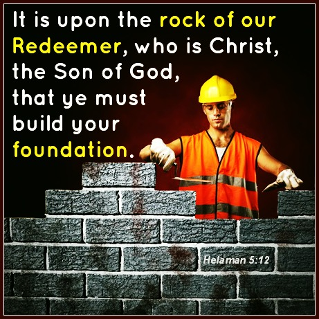 It is upon the rock of our Redeemer, who is Christ, the Son of God, that ye must build your foundation - Helaman 5:12